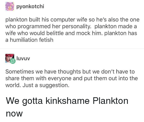 Computer, World, and Wife: pyonkotchi  plankton built his computer wife so he's also the one  who programmed her personality. plankton made a  wife who would belittle and mock him. plankton has  a humiliation fetish  luvuv  Sometimes we have thoughts but we don't have to  share them with everyone and put them out into the  world. Just a suggestion. We gotta kinkshame Plankton now