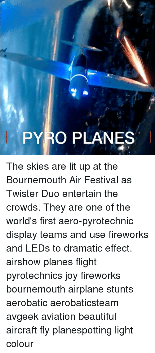 pyros: PYRO PLANES The skies are lit up at the Bournemouth Air Festival as Twister Duo entertain the crowds. They are one of the world's first aero-pyrotechnic display teams and use fireworks and LEDs to dramatic effect. airshow planes flight pyrotechnics joy fireworks bournemouth airplane stunts aerobatic aerobaticsteam avgeek aviation beautiful aircraft fly planespotting light colour