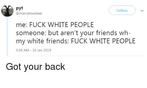 got your back: pyt  @marcelinesteel  Follow  me: FUCK WHITE PEOPLE  someone: but aren't your friends wh-  my white friends: FUCK WHITE PEOPLE  5:30 AM-10 Jan 2019 Got your back