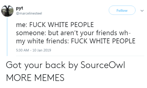 got your back: pyt  @marcelinesteel  Follow  me: FUCK WHITE PEOPLE  someone: but aren't your friends wh-  my white friends: FUCK WHITE PEOPLE  5:30 AM-10 Jan 2019 Got your back by SourceOwl MORE MEMES