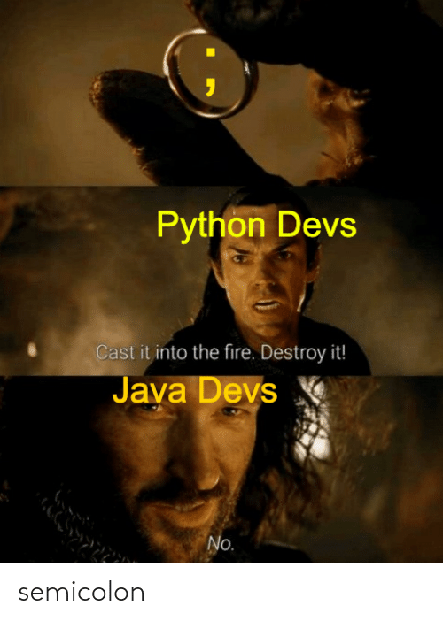 Java: Python Devs  Cast it into the fire. Destroy it!  Java Devs  No. semicolon