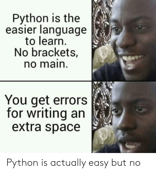 Space, Python, and Language: Python is the  easier language  to learn  No brackets,  no main  You get errors  for writing an  extra space Python is actually easy but no