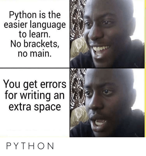 Space, Python, and Language: Python is the  easier language  to learn.  No brackets,  o main  You get errors  for writing an  extra space P Y T H O N