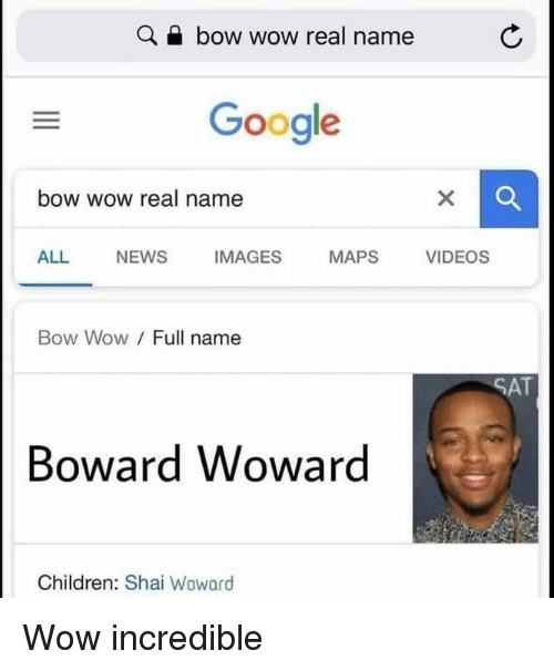 Bow Wow: Q a bow wow real name  Google  bow wow real name  ALL NEWS IMAGES MAPS VIDEOS  Bow Wow/ Full name  SAT  Boward Woward  Children: Shai Woward Wow incredible