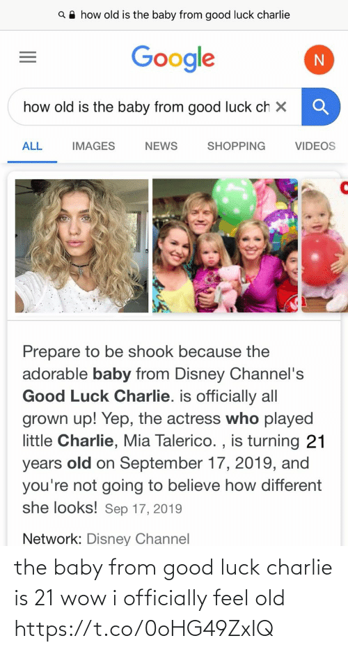 Charlie, Disney, and Funny: Q A how old is the baby from good luck charlie  Google  how old is the baby from good luck ch X  ALL  SHOPPING  VIDEOS  IMAGES  NEWS  Prepare to be shook because the  adorable baby from Disney Channel's  Good Luck Charlie. is officially all  grown up! Yep, the actress who played  little Charlie, Mia Talerico. , is turning 21  old on September 17, 2019, and  you're not going to believe how different  she looks! Sep 17, 2019  years  Network: Disney Channel the baby from good luck charlie is 21 wow i officially feel old https://t.co/0oHG49ZxIQ