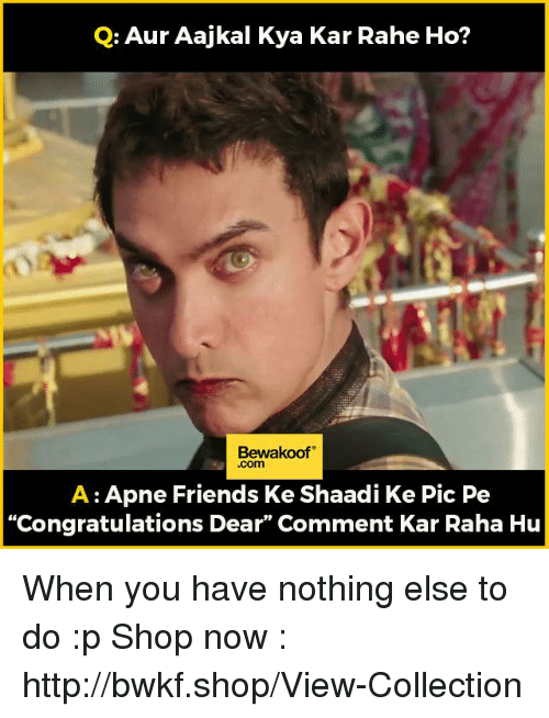 "Kya Kar Rahe Ho: Q: Aur Aajkal Kya Kar Rahe Ho?  Bewakoof  A Apne Friends Ke Shaadi Ke Pic Pe  ""Congratulations Dear"" Comment Kar Raha Hu When you have nothing else to do :p  Shop now : http://bwkf.shop/View-Collection"