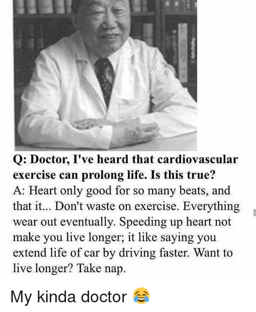 Doctor, Driving, and Gym: Q: Doctor, I've heard that cardiovascular  exercise can prolong life. Is this true?  A: Heart only good for so many beats, and  that it.. Don't waste on exercise. Everything  wear out eventually. Speeding up heart not  make you live longer; it like saying you  extend life of car by driving faster. Want to  live longer? Take nap. My kinda doctor 😂