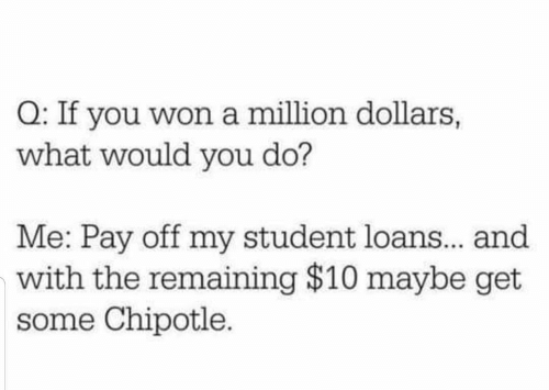 You Do: Q: If you won a million dollars,  what would you do?  Me: Pay off my student loans.. and  with the remaining $10 maybe get  some Chipotle.