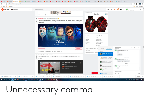 Flying Through: Q Is there  N How ca  G Google  Watch  Q Debun  G freenon  +  This Is  (*) chat  Eng X  wendys  Cartoor  Aaron  Brand  YouTub  MINEC  Aaron  Markin  Best su  MOrder  fn How ca  use ur  с  reddit.com/r/engrish/  Other bookmarks  Apps  Stuffs  oknopesooko k  472 karma  reddit  Ar/engrish  t.  Search r/engrish  ADVERTISEMENT  DX  dresslily  Give Award Share Save  Comment  Posted by u/disneyplus 8 days ago  PROMOTED  47  You've got a friend in Disney+. Stream Pixar, all in one place. Start your  free trial!  Reddit  Using Reddit  About  Help  Reddit App  Careers  SNEP+  Reddit Coins  Press  Advertise  Reddit Premium  Blog  Reddit Gifts  Your PIXAR favorites... and beyond!  Directory  Indig0_Moon  2 Members  Directs  Rooms  Terms | Content Policy | Priv  disneyplus.com  SIGN UP  Mod Policy  oknopesookok 03:53 PM  Comment Give Award Share Save  CHATS  2019. All rights res  Reddit Inc  Indig0_M... o04:51 PM  thank you  Posted by u/Darius_Oh 3 hours ago  3  I didn't click on it, and I still wonder what int he world the video was  Yesterday  RamenKi... Yesterday  about  Please let me know if...  oknopesookok 04:34 PM  zapidom08  Shared a post https:/...  How are they going so far?  Sep 21  4K Jewel Changi  Airport  Ad NETT NETT CLUB...  NETTNETTCLUB VIDEOS  FLYING THROUGH  JEWEL CHANGI AIRPORT  HSBC RAIN VORTEX?!  Today  NSEW KingOfStick... Aug 20  im working on another...  oknopesookok 04:51 PM  88K views  CAN MEH?!  Aug 20  vegdra7il  9:52  Enter text here...  ВАСK TO TO  Start a chat  u/ r  ELO Mr Blue Sk....mid  ELO  ELO  Show all  X  85272724-shocked....jpg  Mr Blue Sky....mid  Mr Blue Sky.mid  Josh_portrait.jpg  Super Mario 64 .mid  E.LIGHT ORCH.Mr.....mid A  Pr  Ps  Ae  Ai  EPC  x  ENG  7:32 PM Unnecessary comma