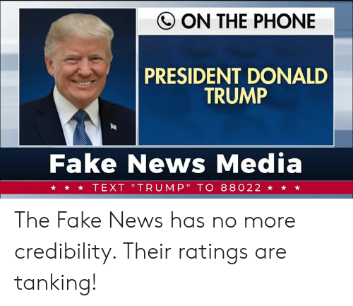 """Donald Trump, Fake, and News: Q ON THE PHONE  PRESIDENT DONALD  TRUMP  Fake News Media  ★ ★ TEXT 'TRUMP"""" TO 88022 ★ ★ ★ The Fake News has no more credibility. Their ratings are tanking!"""