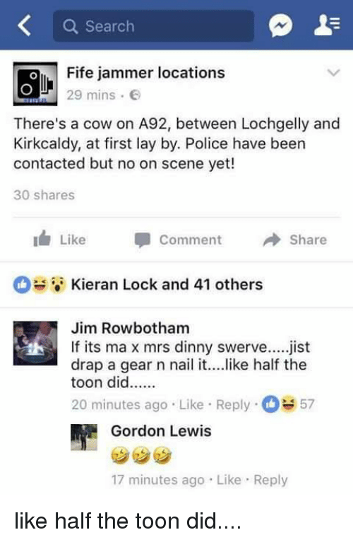 Memes, Police, and Search: Q Search  Fife jammer locations  29 mins .  There's a cow on A92, between Lochgelly and  Kirkcaldy, at first lay by. Police have been  contacted but no on scene yet!  30 shares  1  Like Comment冉Share  Kieran Lock and 41 others  Jim Rowbotham  drap a gear n nail it... .like half the  20 minutes ago Like Reply57  If its ma x mrs dinny swerve.jist  Gordon Lewis  17 minutes ago Like Reply like half the toon did....