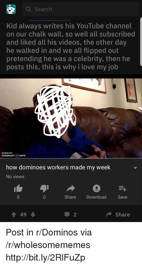 My Week: Q Search  Kid always writes his YouTube channel  on our chalk wall, so well all subscribed  and liked all his videos, the other day  he walked in and we all flipped out  pretending he was a celebrity, then he  posts this, this is why i love my job  ECORDED WITH  SCREENCASTO  MATIC  how dominoes workers made my week  No views  ShareDownload  Save  會49  Share Post in r/Dominos via /r/wholesomememes http://bit.ly/2RlFuZp