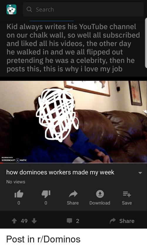 My Week: Q Search  Kid always writes his YouTube channel  on our chalk wall, so well all subscribed  and liked all his videos, the other day  he walked in and we all flipped out  pretending he was a celebrity, then he  posts this, this is why i love my job  ECORDED WITH  SCREENCASTO  MATIC  how dominoes workers made my week  No views  ShareDownload  Save  會49  Share Post in r/Dominos