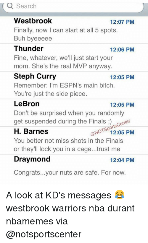 Main Bitch: Q Search  Westbrook  12:07 PM  Finally, now l can start at all 5 spots.  Buh byeeeee  Thunder  12:06 PM  Fine, whatever, we'll just start your  mom. She's the real MVP anyway.  Steph Curry  12:05 PM  Remember: I'm ESPN's main bitch.  You're just the side piece.  LeBron  12:05 PM  Don't be surprised when you randomly  get suspended during the Finals  center  orts  ONOTSp  PM  12:05 H. Barnes  You better not miss shots in the Finals  or they'll lock you in a cage...trust me  Draymond  12:04 PM  Congrats...your nuts are safe. For now. A look at KD's messages 😂 westbrook warriors nba durant nbamemes via @notsportscenter