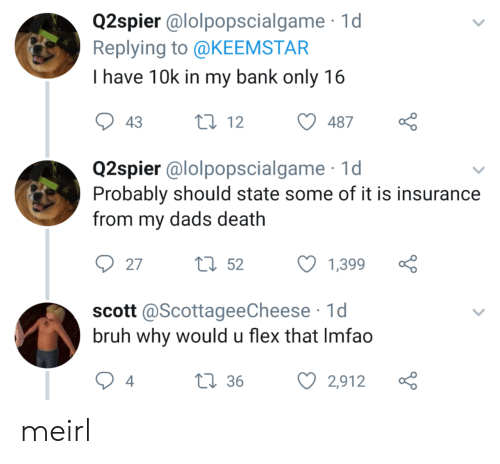 10K: Q2spier @lolpopscialgame 1d  Replying to @KEEMSTAR  I have 10k in my bank only 16  t12  43  487  Q2spier @lolpopscialgame  Probably should state some of it is insurance  from my dads death  tl52  27  1,399  scott @ScottageeCheese 1d  bruh why would u flex that Imfao  L36  4  2,912 meirl
