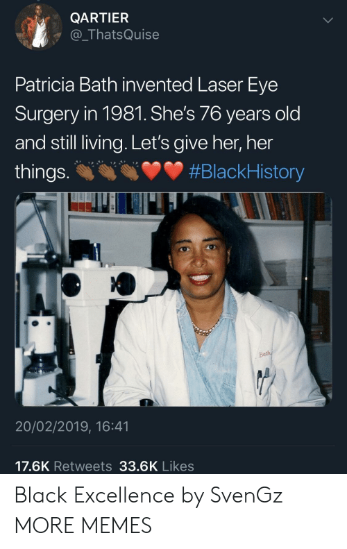 patricia: QARTIER  @_ThatsQuise  Patricia Bath invented Laser Eye  Surgery in 1981. She's 76 years old  and still living. Let's give her, her  things. #BlackHistory  20/02/2019, 16:41  17.6K Retweets 33.6K Likes Black Excellence by SvenGz MORE MEMES
