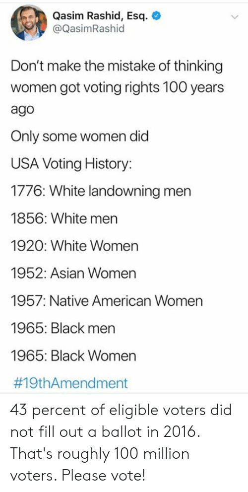 Asian, Dank, and Native American: Qasim Rashid, Esq  @QasimRashid  Don't make the mistake of thinking  women got voting rights 100 years  ago  Only some women did  USA Voting History:  1776: White landowning men  1856: White men  1920: White Women  1952: Asian Women  1957: Native American Women  1965: Black men  1965: Black Women  43 percent of eligible voters did not fill out a ballot in 2016. That's roughly 100 million voters. Please vote!