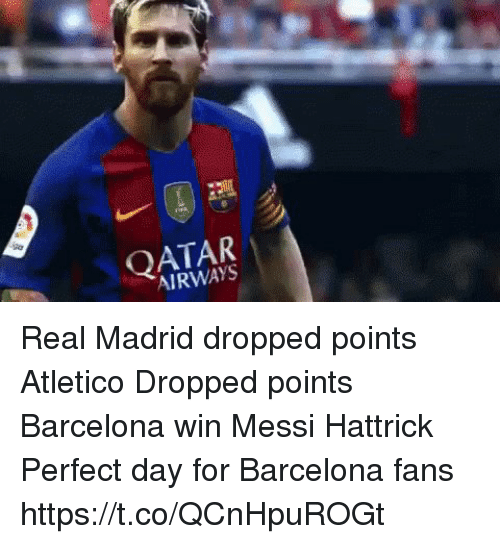 qatar airways: QATAR  AIRWAYS Real Madrid dropped points Atletico Dropped points Barcelona win  Messi Hattrick   Perfect day for Barcelona fans https://t.co/QCnHpuROGt