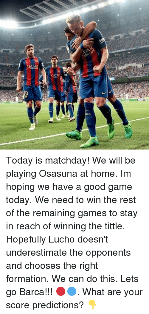 We Can Do This: QATAR  ATA Today is matchday! We will be playing Osasuna at home. Im hoping we have a good game today. We need to win the rest of the remaining games to stay in reach of winning the tittle. Hopefully Lucho doesn't underestimate the opponents and chooses the right formation. We can do this. Lets go Barca!!! 🔴🔵. What are your score predictions? 👇