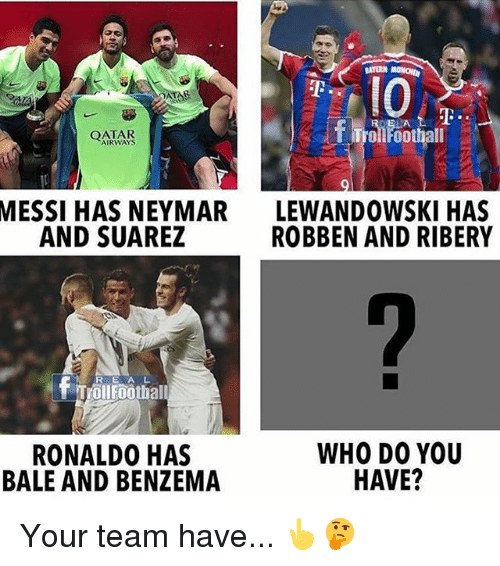 ribery: QATAR  MESSI HAS NEYMAR  AND SUAREZ  LEWANDOWSKI HAS  ROBBEN AND RIBERY  R E A L  Trollfoothall  RONALDO HAS  BALE AND BENZEMA  WHO DO YOU  HAVE? Your team have... 👆🤔