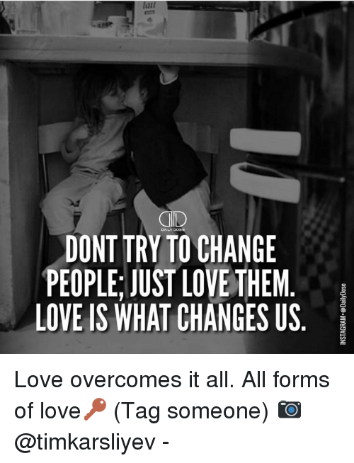overcomer: QD  DAILY DOS  DONT TRYTO CHANGE  PEOPLE, JUST LOVE THEM  LOVE IS WHAT CHANGES US  asogAledo. WVyDVLSNI  ■S  MU  E E S  GHE  NTG  AEN  HVA  COH  00 LC  YS  TE  NLS  OPI  OE  DEV  PO Love overcomes it all. All forms of love🔑 (Tag someone) 📷 @timkarsliyev -