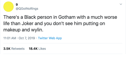 Makeup: @QGotNoRings  There's a Black person in Gotham with a much worse  life than Joker and you don't see him putting on  makeup and wylin.  11:01 AM · Oct 7, 2019 · Twitter Web App  18.4K Likes  3.5K Retweets