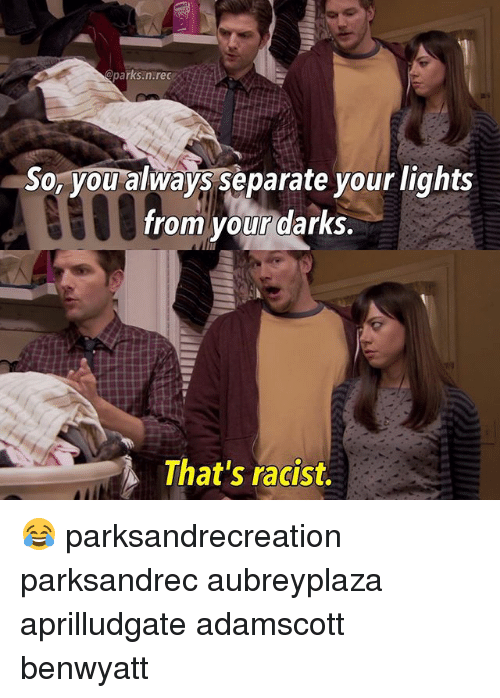 thats racist: Qparks.n.rec  So, you always separate your lights  from your darks.  That's racist. 😂 parksandrecreation parksandrec aubreyplaza aprilludgate adamscott benwyatt