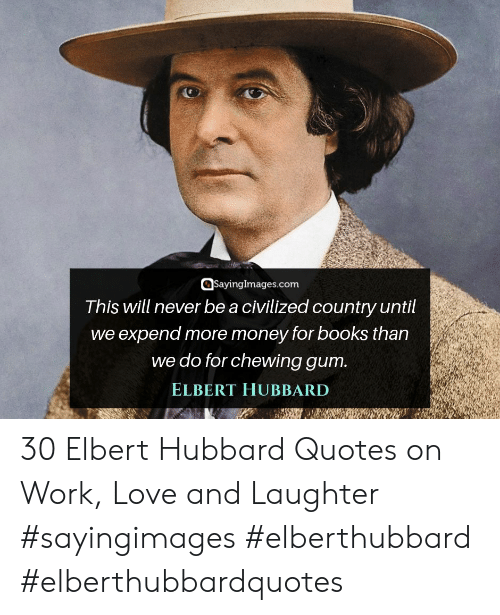 chewing gum: QSayinglmages.com  Tnis will never be a ciVilized country until  we expend more money for books than  we do for chewing gum  ELBERT HUBBARD 30 Elbert Hubbard Quotes on Work, Love and Laughter #sayingimages #elberthubbard #elberthubbardquotes