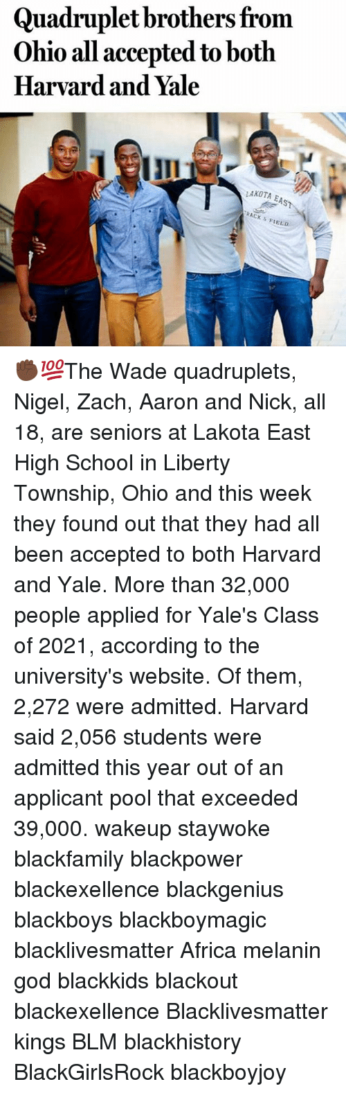 township: Quadruplet brothers from  Ohio all accepted to both  Harvard and Yale  LAKOTA  EAST  TRACK s  FIELD ✊🏿💯The Wade quadruplets, Nigel, Zach, Aaron and Nick, all 18, are seniors at Lakota East High School in Liberty Township, Ohio and this week they found out that they had all been accepted to both Harvard and Yale. More than 32,000 people applied for Yale's Class of 2021, according to the university's website. Of them, 2,272 were admitted. Harvard said 2,056 students were admitted this year out of an applicant pool that exceeded 39,000. wakeup staywoke blackfamily blackpower blackexellence blackgenius blackboys blackboymagic blacklivesmatter Africa melanin god blackkids blackout blackexellence Blacklivesmatter kings BLM blackhistory BlackGirlsRock blackboyjoy