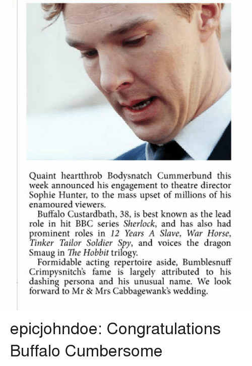 Hobbit: Quaint heartthrob Bodysnatch Cummerbund this  week announced his engagement to theatre director  Sophie Hunter, to the mass upset of millions of his  enamoured viewers.  Buffalo Custardbath, 38, is best known as the lead  role in hit BBC series Sherlock, and has also had  prominent roles in 12 Years A Slave, War Horse,  Tinker Tailor Soldier Spy, and voices the dragon  Smaug in The Hobbit trilogy.  Formidable acting repertoire aside, Bumblesnuff  Crimpysnitch's fame is largely attributed to his  dashing persona and his unusual name. We look  forward to Mr & Mrs Cabbagewank's wedding. epicjohndoe:  Congratulations Buffalo Cumbersome