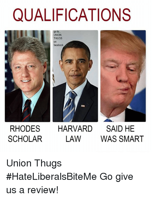 Facebook, Harvard, and Scholar: QUALIFICATIONS  go to  UNION  THUGS  on  facebook  RHODES HARVARD SAID HE  SCHOLAR  LAW WAS SMART Union Thugs  #HateLiberalsBiteMe  Go give us a review!