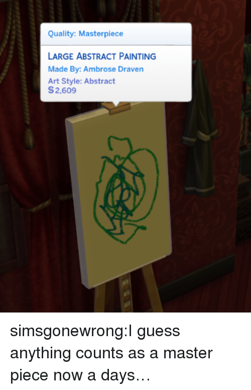 Art Style: Quality: Masterpiece  LARGE ABSTRACT PAINTING  Made By: Ambrose Draven  Art Style: Abstract  S2.609 simsgonewrong:I guess anything counts as a master piece now a days…