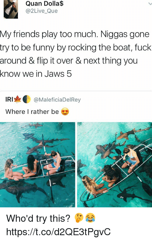 irie: Quan Dolla$  Live Que  My friends play too much. Niggas gone  try to be funny by rocking the boat, fuck  around & flip it over & next thing you  know we in Jaws 5  IRI  MaleficiaDelRey  Where I rather be Who'd try this? 🤔😂 https://t.co/d2QE3tPgvC