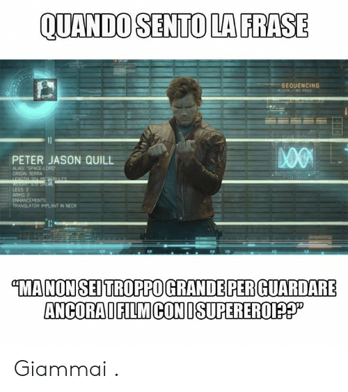 "Memes, Quill, and Space: QUANDO SENTO LA FRASE  SEQUENCING  PETER JASON QUILL  ALIAS ""SPACE-LORD  ORIGIN TERRA  LEGS 2  ARMS 2  ENHANCEMENTS  TRANSLATOR IMPLANT IN NECK  MANONSEDTROPPO GRANDE PER GUARDARE  ANCORAIFILMCONISUPEREROI?? Giammai ."