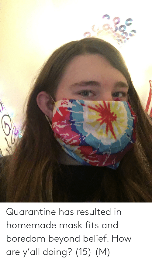 Belief: Quarantine has resulted in homemade mask fits and boredom beyond belief. How are y'all doing? (15) (M)