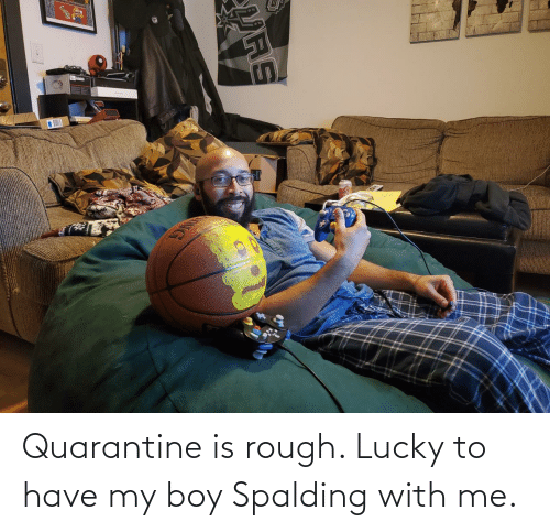 With Me: Quarantine is rough. Lucky to have my boy Spalding with me.