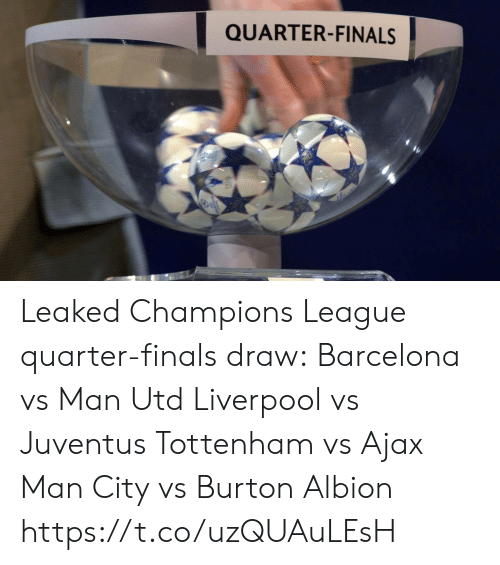 Barcelona, Finals, and Memes: QUARTER-FINALS Leaked Champions League quarter-finals draw:  Barcelona vs Man Utd Liverpool vs Juventus Tottenham vs Ajax Man City vs Burton Albion https://t.co/uzQUAuLEsH