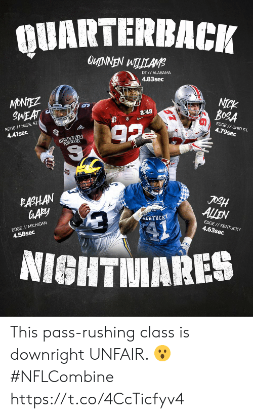 Memes, Alabama, and Kentucky: QUARTERBACIi  DT// ALABAMA  4.83sec  MONTEZ  SMEAT  NICK  BOSA  2019  EDGE // MISs. ST  4.41sec  EDGE// OHIO ST.  4.79sec  MISSISSIP  째  ALEN  EASHAN  ENTUCKY  EDGE // MICHIGAN  4.58sec  EDGE// KENTUCKY  4.63sec  NIGHTMARES This pass-rushing class is downright UNFAIR. 😮  #NFLCombine https://t.co/4CcTicfyv4