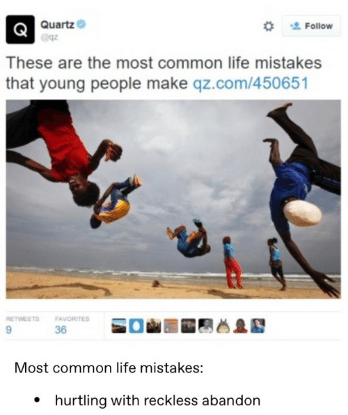 Life, Common, and Mistakes: Quartz  Follow  These are the most common life mistakes  that young people make qz.com/450651  RETWEETS  FAVORITES  36  Most common life mistakes:  hurtling with reckless abandon
