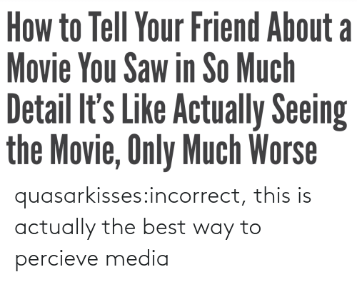 Actually: quasarkisses:incorrect, this is actually the best way to percieve media