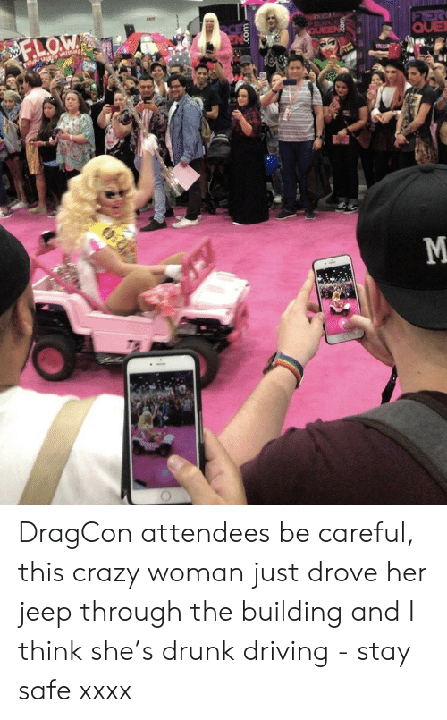 drunk driving: QUE DragCon attendees be careful, this crazy woman just drove her jeep through the building and I think she's drunk driving - stay safe xxxx