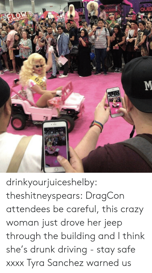 drunk driving: QUE drinkyourjuiceshelby: theshitneyspears:  DragCon attendees be careful, this crazy woman just drove her jeep through the building and I think she's drunk driving - stay safe xxxx  Tyra Sanchez warned us