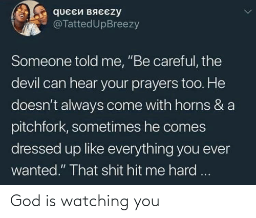 "Devil: queEй вяєєzy  @TattedUpBreezy  Someone told me, ""Be careful, the  devil can hear your prayers too. He  doesn't always come with horns & a  pitchfork, sometimes he comes  dressed up like everything you ever  wanted."" That shit hit me hard ... God is watching you"