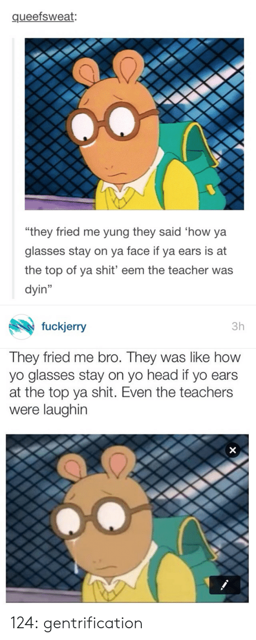 """Fuckjerry: queefsweat:  0  """"they fried me yung they said 'how ya  glasses stay on va face if ya ears is at  the top of ya shit' eem the teacher was  dyin""""   fuckjerry  3h  They fried me bro. They was like how  yo glasses stay on yo head if yo ears  at the top ya shit. Even the teachers  were laughin 124:  gentrification"""