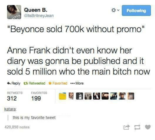 """Main Bitch: Queen B.  Following  Colts BritneyJean  """"Beyonce sold 700k without promo""""  Anne Frank didn't even know her  diary was gonna be published and it  sold 5 million who the main bitch now  4 Reply t Retweeted Favorited More  RETWEETS FAVORITES  312  katara  this is my favorite tweet  420,898 notes"""