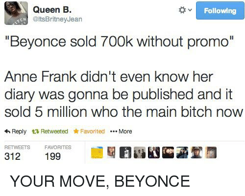 """Main Bitch: Queen B  Following  @ltsBritney Jean  """"Beyonce sold 700k without promo""""  Anne Frank didn't even know her  diary was gonna be published and it  sold 5 million who the main bitch now  4 Reply t Retweeted Favorited More  RETWEETS  FAVORITES  312 YOUR MOVE, BEYONCE"""