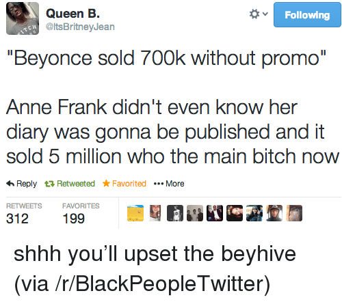 """Main Bitch: Queen B.  @ltsBritneyJean  Following  """"Beyonce sold 700k without promo""""  Anne Frank didn't even know her  diary was gonna be published and it  sold 5 million who the main bitch now  Reply t3 Retweeted FavoritedMore  RETWEETSFAVORITES  312 199 <p>shhh you&rsquo;ll upset the beyhive (via /r/BlackPeopleTwitter)</p>"""