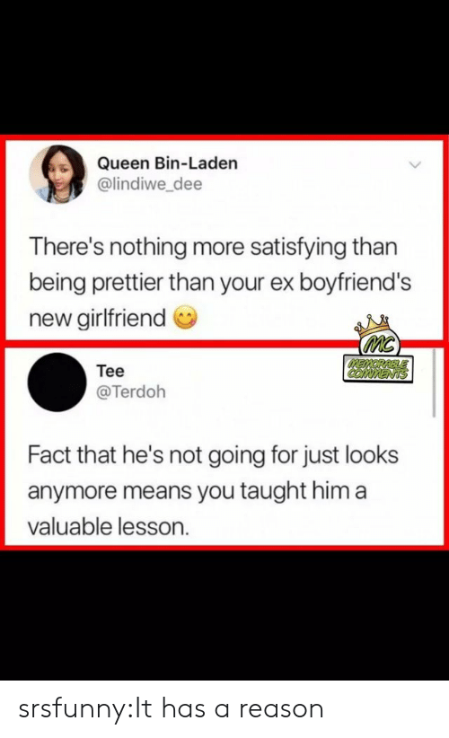 Tumblr, Queen, and Blog: Queen Bin-Laden  @lindiwe_dee  There's nothing more satisfying than  being prettier than your ex boyfriend's  new girlfriend  MC  MEMORABLLE  COMMENTS  Tee  @Terdoh  Fact that he's not going for just looks  anymore means you taught him a  valuable lesson. srsfunny:It has a reason