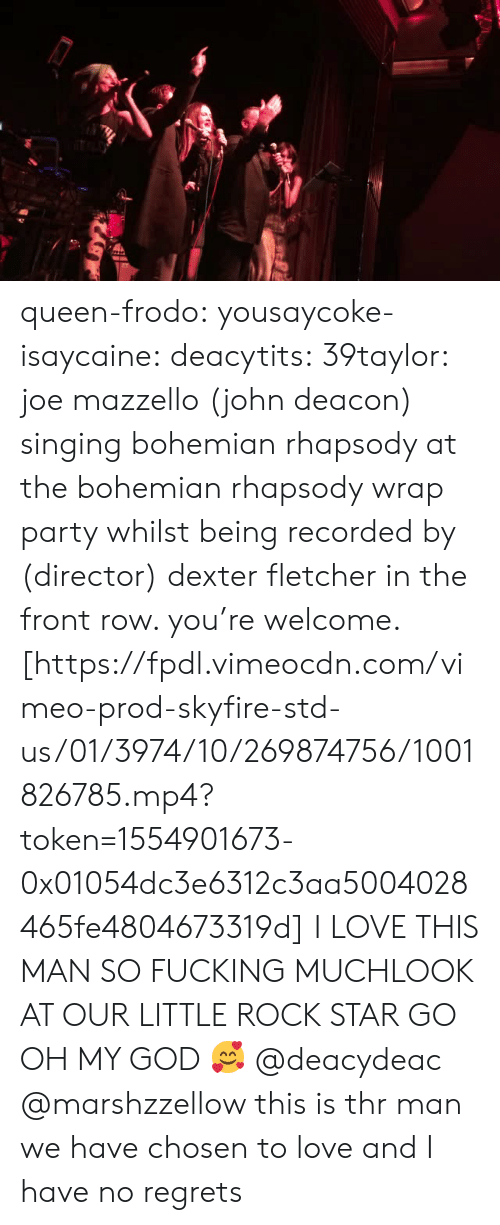 Rhapsody: queen-frodo:  yousaycoke-isaycaine:  deacytits:  39taylor:  joe mazzello (john deacon) singing bohemian rhapsody at the bohemian rhapsody wrap party whilst being recorded by (director) dexter fletcher in the front row. you're welcome. [https://fpdl.vimeocdn.com/vimeo-prod-skyfire-std-us/01/3974/10/269874756/1001826785.mp4?token=1554901673-0x01054dc3e6312c3aa5004028465fe4804673319d]  I LOVE THIS MAN SO FUCKING MUCHLOOK AT OUR LITTLE ROCK STAR GO  OH MY GOD 🥰  @deacydeac @marshzzellow this is thr man we have chosen to love and I have no regrets