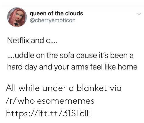 Netflix, Queen, and Home: queen of the clouds  @cherryemoticon  Netflix and C....  ....uddle on the sofa cause it's been a  hard day and your arms feel like home All while under a blanket via /r/wholesomememes https://ift.tt/31STcIE